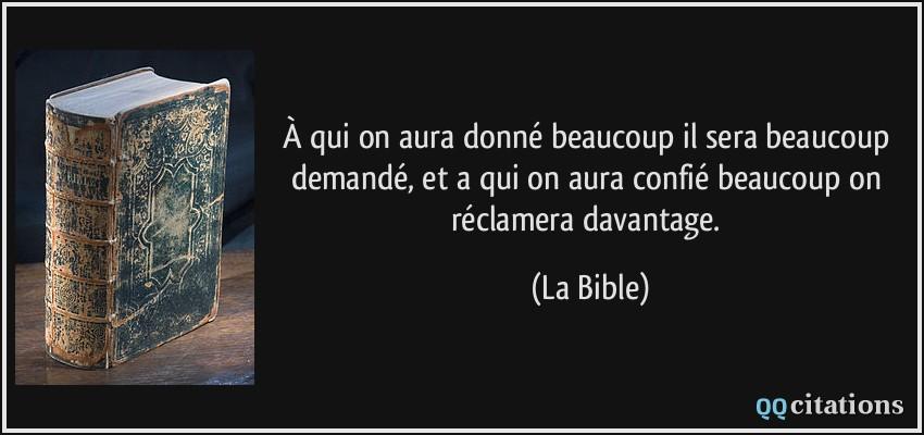 À qui on aura donné beaucoup il sera beaucoup demandé, et a qui on aura confié beaucoup on réclamera davantage.  - La Bible