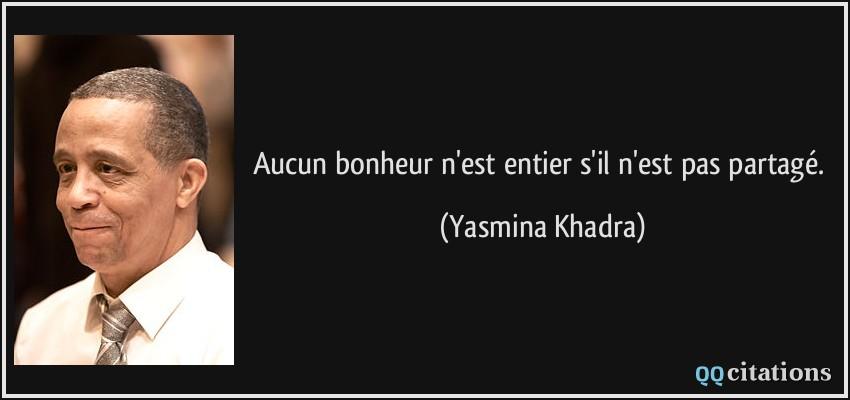 Aucun bonheur n'est entier s'il n'est pas partagé. - Yasmina Khadra