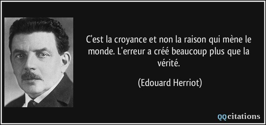 Incompréhensible mais les croyances menent le monde Citation-c-est-la-croyance-et-non-la-raison-qui-mene-le-monde-l-erreur-a-cree-beaucoup-plus-que-la-edouard-herriot-136110