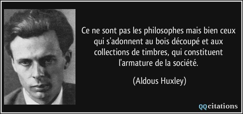 Ce ne sont pas les philosophes mais bien ceux qui s'adonnent au bois découpé et aux collections de timbres, qui constituent l'armature de la société.  - Aldous Huxley