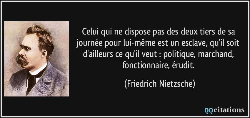 Nietzsche Citation-celui-qui-ne-dispose-pas-des-deux-tiers-de-sa-journee-pour-lui-meme-est-un-esclave-qu-il-soit-friedrich-nietzsche-123877