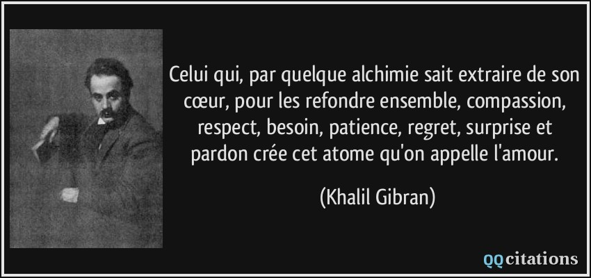 Celui qui, par quelque alchimie sait extraire de son cœur, pour les refondre ensemble, compassion, respect, besoin, patience, regret, surprise et pardon crée cet atome qu'on appelle l'amour.  - Khalil Gibran