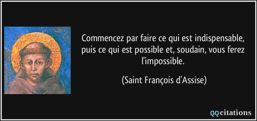 Commencez par faire ce qui est indispensable, puis ce qui est possible et,  soudain, vous ferez l'impossible.