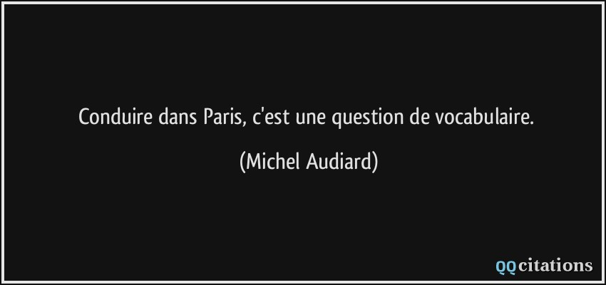 Conduire dans Paris, c'est une question de vocabulaire.  - Michel Audiard