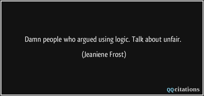 Damn people who argued using logic. Talk about unfair.  - Jeaniene Frost
