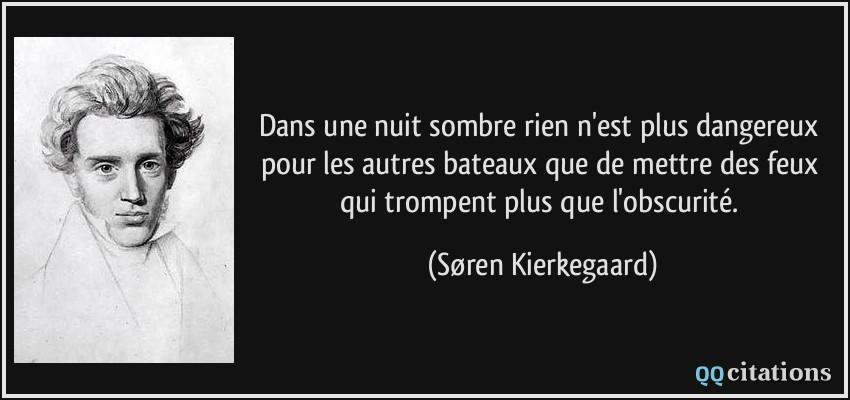 Citaten Kierkegaard : Dans une nuit sombre rien n est plus dangereux pour les