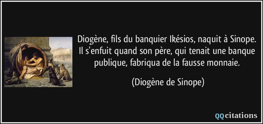 Diogene Fils Du Banquier Ikesios Naquit A Sinope Il S Enfuit Quand Son Pere Qui Tenait Une Banque Publique