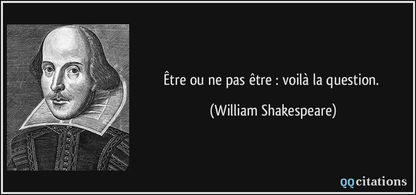Être ou ne pas être : voilà la question.  - William Shakespeare