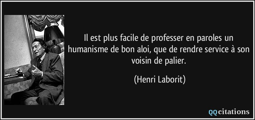 Il est plus facile de professer en paroles un humanisme de bon aloi, que de rendre service à son voisin de palier.  - Henri Laborit