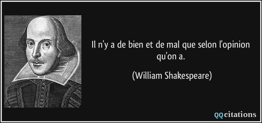 Il n'y a de bien et de mal que selon l'opinion qu'on a.  - William Shakespeare