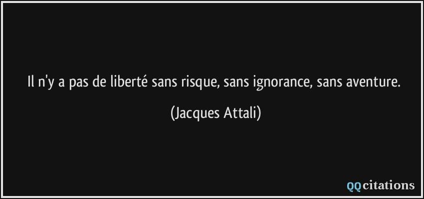 libert sans risque sans ignorance sans aventure Jacques Attali