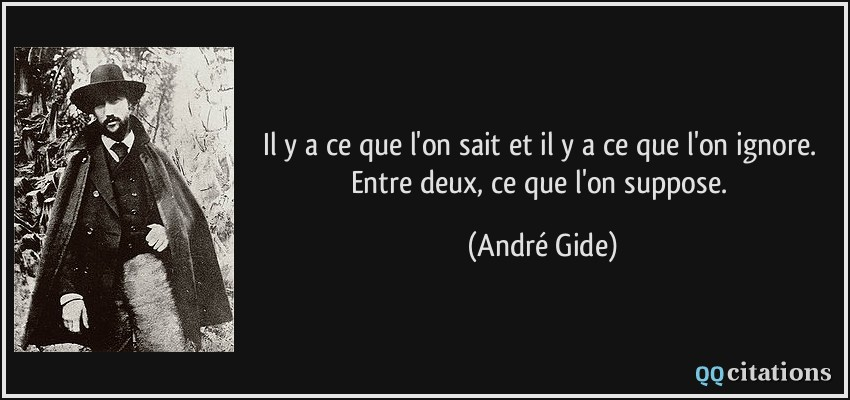 Il y a ce que l'on sait et il y a ce que l'on ignore. Entre deux, ce que l'on suppose.  - André Gide