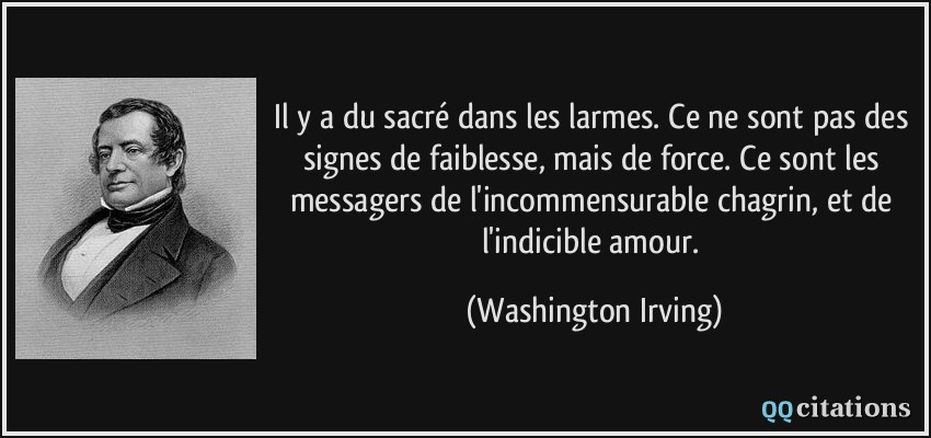 Il y a du sacré dans les larmes. Ce ne sont pas des signes de faiblesse, mais de force. Ce sont les messagers de l'incommensurable chagrin, et de l'indicible amour.  - Washington Irving