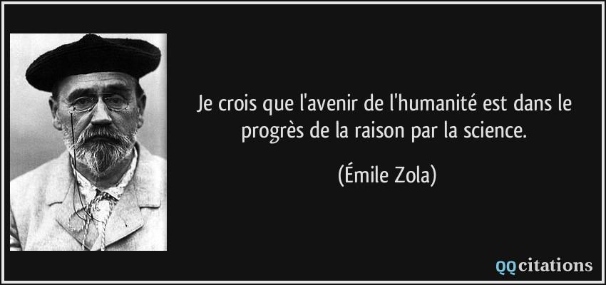 Je crois que l'avenir de l'humanité est dans le progrès de la raison par la science.  - Émile Zola