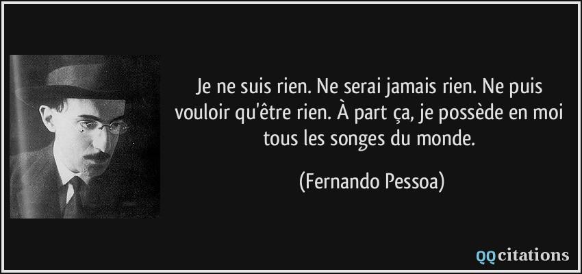 Je ne suis rien. Ne serai jamais rien. Ne puis vouloir qu'être rien. À part ça, je possède en moi tous les songes du monde.  - Fernando Pessoa