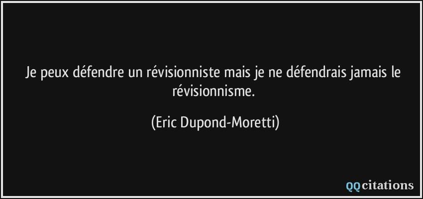 Je peux défendre un révisionniste mais je ne défendrais jamais le  révisionnisme.