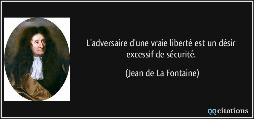 Sécurité ou liberté : faites un choix !  Quote-l-adversaire-d-une-vraie-liberte-est-un-desir-excessif-de-securite-jean-de-la-fontaine-191056
