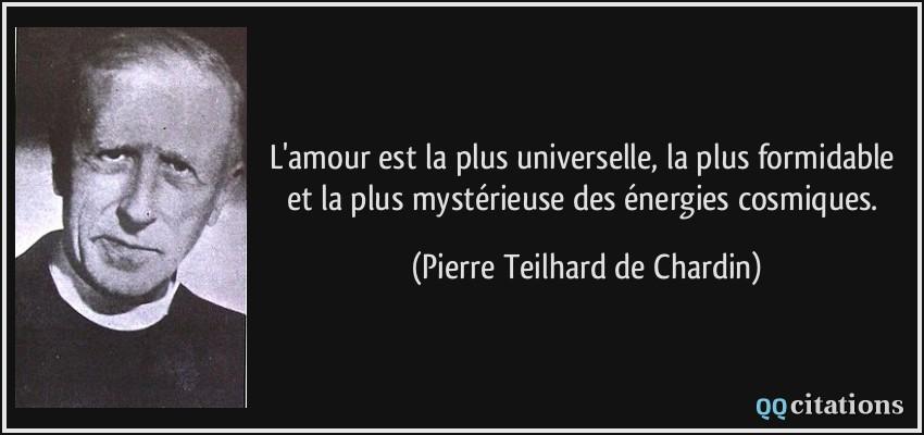 Citation selon notre humeur Quote-l-amour-est-la-plus-universelle-la-plus-formidable-et-la-plus-mysterieuse-des-energies-cosmiques-pierre-teilhard-de-chardin-178255