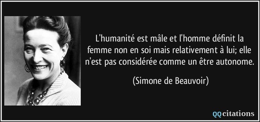 Quelle est votre meilleure citation, et quelle en est votre interprétation personnelle ? - Page 38 Citation-l-humanite-est-male-et-l-homme-definit-la-femme-non-en-soi-mais-relativement-a-lui-elle-n-est-simone-de-beauvoir-176614