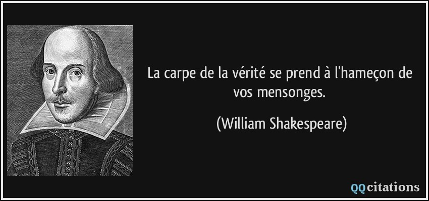 La carpe de la vérité se prend à l'hameçon de vos mensonges.  - William Shakespeare