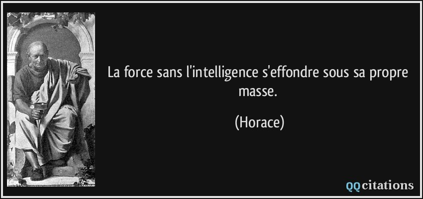 La force sans l'intelligence s'effondre sous sa propre masse.  - Horace