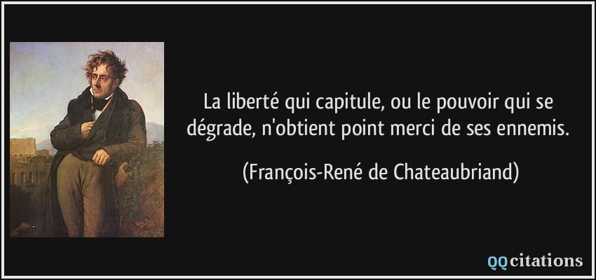 quote-la-liberte-qui-capitule-ou-le-pouvoir-qui-se-degrade-n-obtient-point-merci-de-ses-ennemis-francois-rene-de-chateaubriand-114463.jpg