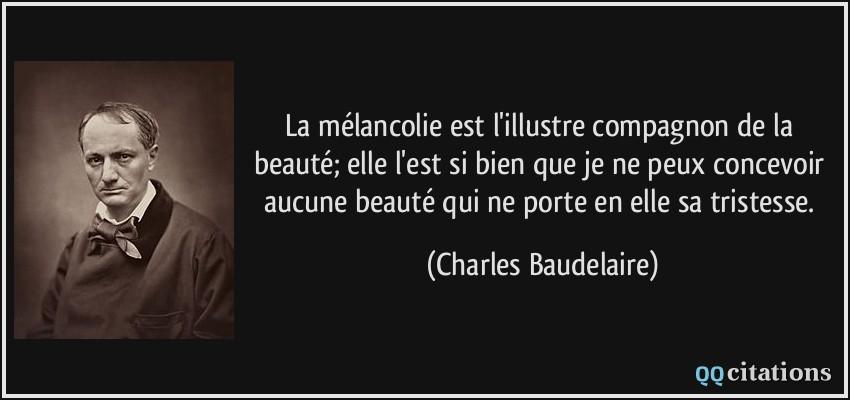La Melancolie Est L Illustre Compagnon De La Beaute Elle L Est Si