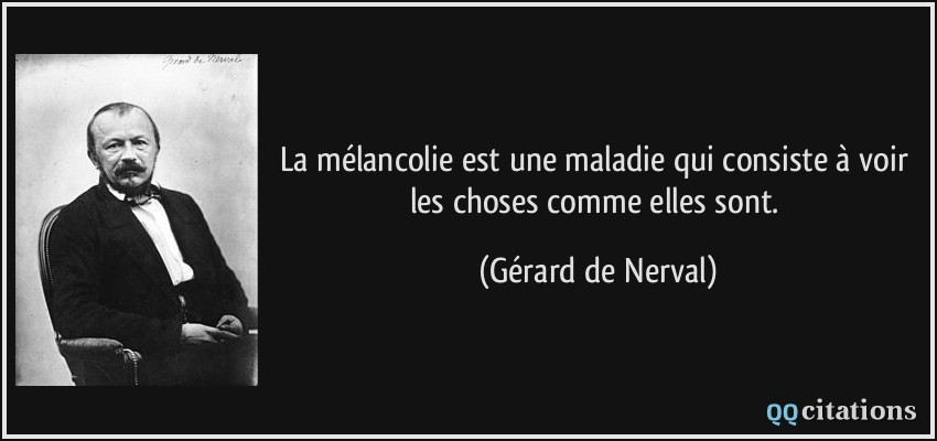 La Melancolie Est Une Maladie Qui Consiste A Voir Les Choses Comme