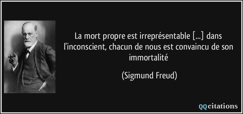 La mort propre est irreprésentable [...] dans l'inconscient, chacun de nous est convaincu de son immortalité - Sigmund Freud