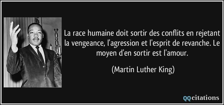 La race humaine doit sortir des conflits en rejetant la vengeance, l'agression et l'esprit de revanche. Le moyen d'en sortir est l'amour.  - Martin Luther King