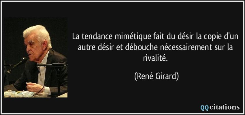 La tendance mimétique fait du désir la copie d'un autre désir et débouche nécessairement sur la rivalité.  - René Girard