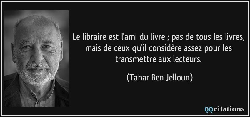 Le libraire est l'ami du livre ; pas de tous les livres, mais de ceux qu'il considère assez pour les transmettre aux lecteurs.  - Tahar Ben Jelloun