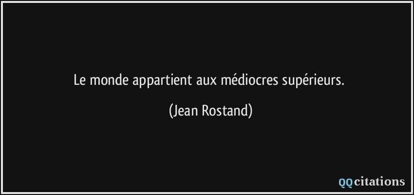 Le monde appartient aux médiocres supérieurs. - Jean Rostand