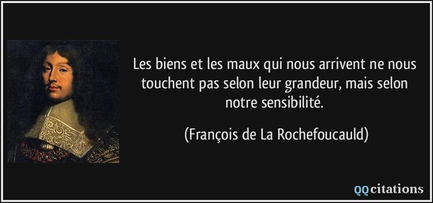 quote-les-biens-et-les-maux-qui-nous-arrivent-ne-nous-touchent-pas-selon-leur-grandeur-mais-selon-notre-francois-de-la-rochefoucauld-120883