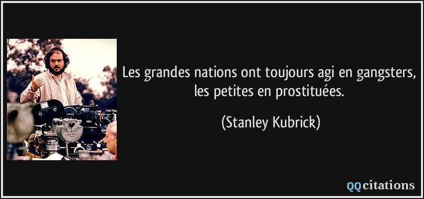 Les grandes nations ont toujours agi en gangsters, les petites en prostituées. - Stanley