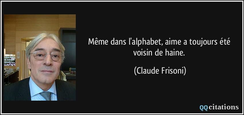 ... alphabet, aime a toujours été voisin de haine. - Claude Frisoni