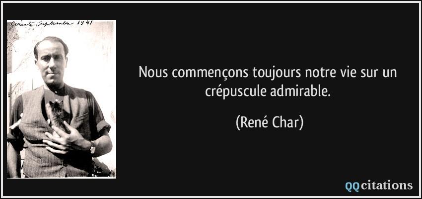 ... toujours notre vie sur un crépuscule admirable. - René Char