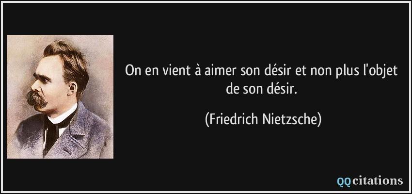 On en vient à aimer son désir et non plus l'objet de son désir.  - Friedrich Nietzsche
