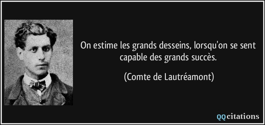 On estime les grands desseins, lorsqu'on se sent capable des grands succès.  - Comte de Lautréamont