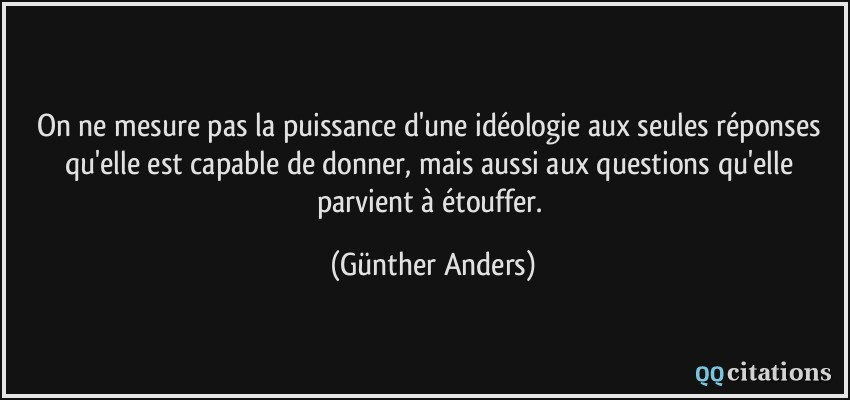 On ne mesure pas la puissance d'une idéologie aux seules réponses qu'elle  est capable de donner, mais aussi aux...