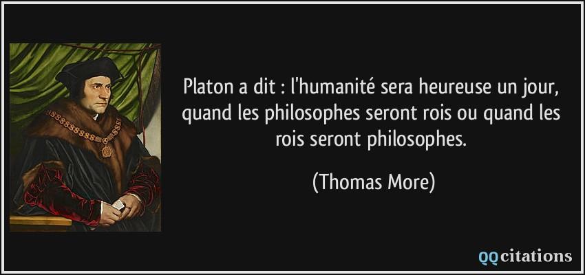 Platon a dit : l'humanité sera heureuse un jour, quand les
