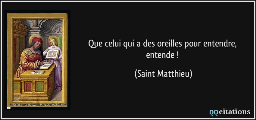 Que celui qui a des oreilles pour entendre, entende !  - Saint Matthieu