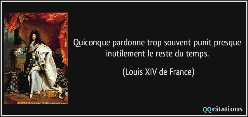 Quiconque pardonne trop souvent punit presque inutilement le reste du temps.  - Louis XIV de France