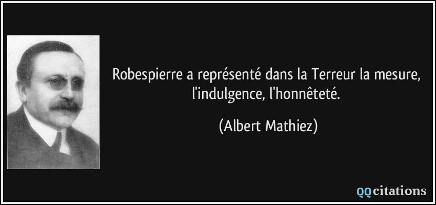 Robespierre a représenté dans la Terreur la mesure, l\u0027indulgence,  l\u0027honnêteté