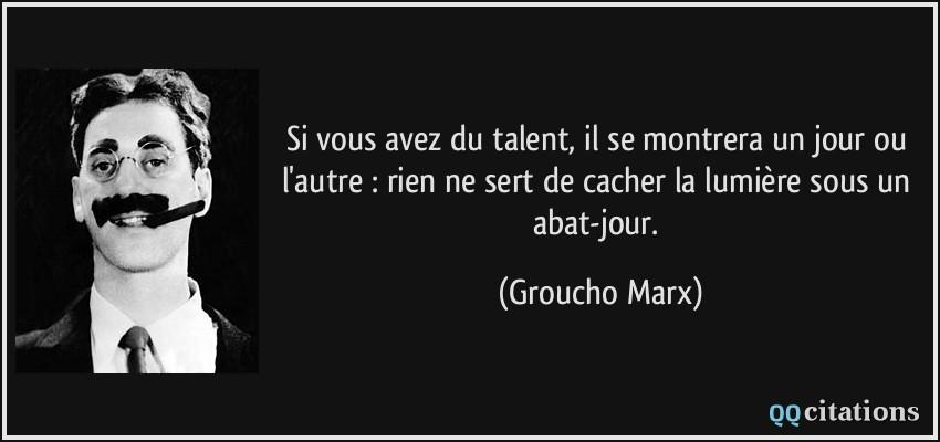Si vous avez du talent, il se montrera un jour ou l'autre : rien ne sert de cacher la lumière sous un abat-jour.  - Groucho Marx