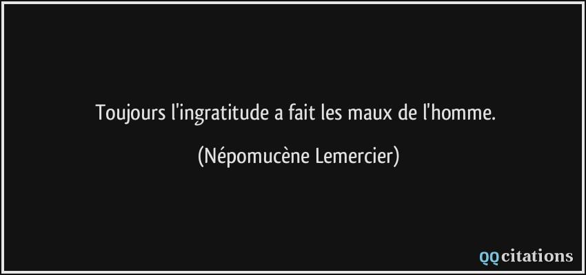 Toujours L Ingratitude A Fait Les Maux De L Homme