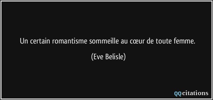 Un certain romantisme sommeille au cœur de toute femme. - Eve Belisle