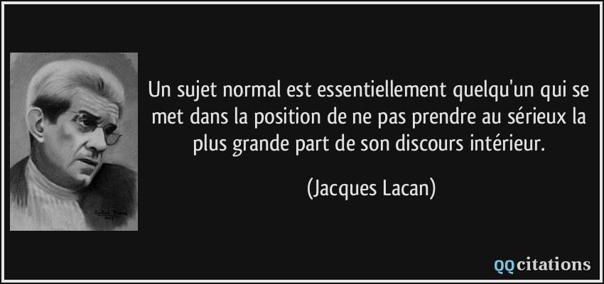Un sujet normal est essentiellement quelqu'un qui se met dans la position de ne pas prendre au sérieux la plus grande part de son discours intérieur.  - Jacques Lacan