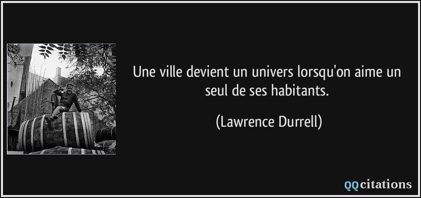 ... un univers lorsqu'on aime un seul de ses habitants. - Lawrence Durrell