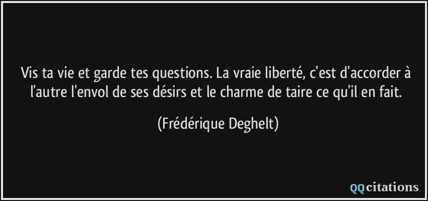 Vis Ta Vie Et Garde Tes Questions La Vraie Liberte C Est D